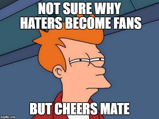 Cheers to Haters who became fans | NOT SURE WHY HATERS BECOME FANS BUT CHEERS MATE | image tagged in memes,futurama fry,cheers,haters,true story,true story bro | made w/ Imgflip meme maker