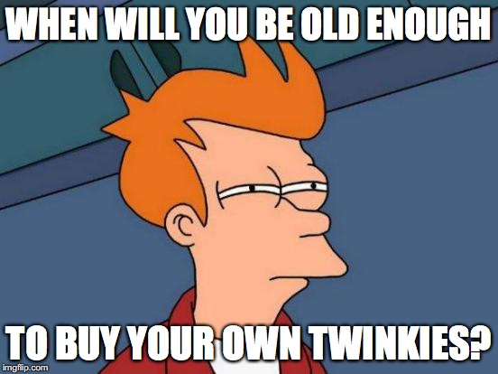 Futurama Fry Meme | WHEN WILL YOU BE OLD ENOUGH TO BUY YOUR OWN TWINKIES? | image tagged in memes,futurama fry | made w/ Imgflip meme maker