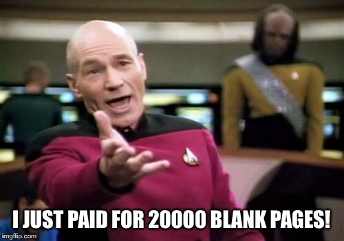 Picard Wtf Meme | I JUST PAID FOR 20000 BLANK PAGES! | image tagged in memes,picard wtf | made w/ Imgflip meme maker
