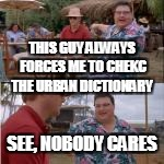 THIS GUY ALWAYS FORCES ME TO CHEKC THE URBAN DICTIONARY SEE, NOBODY CARES | made w/ Imgflip meme maker