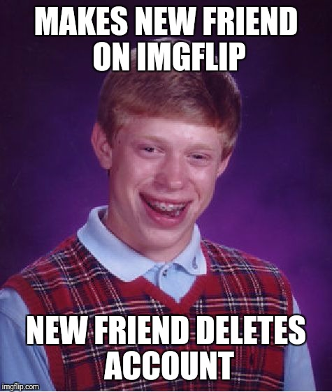 Bad Luck Brian Meme | MAKES NEW FRIEND ON IMGFLIP NEW FRIEND DELETES ACCOUNT | image tagged in memes,bad luck brian | made w/ Imgflip meme maker