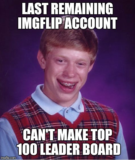 Bad Luck Brian Meme | LAST REMAINING IMGFLIP ACCOUNT CAN'T MAKE TOP 100 LEADER BOARD | image tagged in memes,bad luck brian | made w/ Imgflip meme maker