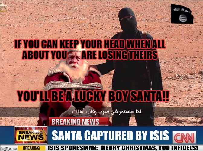 If Santa.... | IF YOU CAN KEEP YOUR HEAD WHEN ALL ABOUT YOU        ARE LOSING THEIRS YOU'LL BE A LUCKY BOY SANTA!! | image tagged in isis and santa,isis,santa clause,merry christmas,islamic terrorism,beheading | made w/ Imgflip meme maker