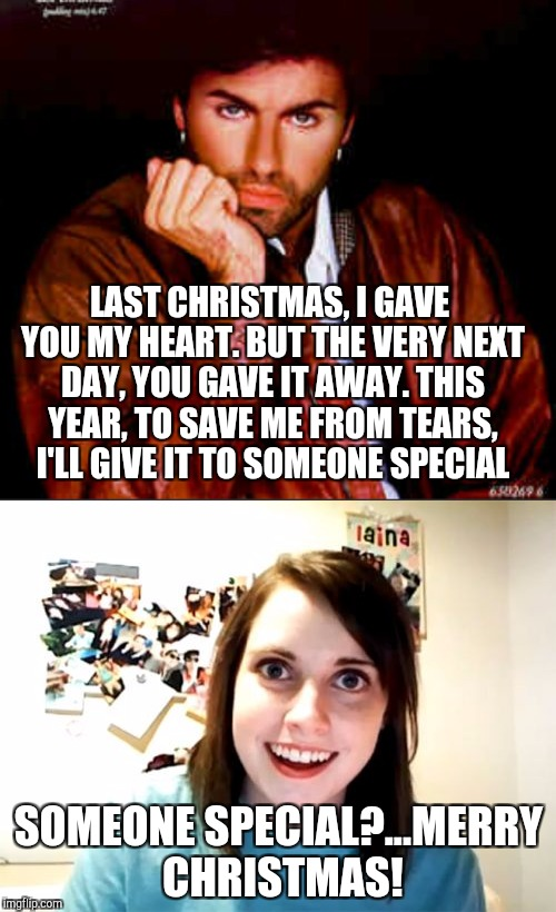 WHAM! Merry Christmas! lol  | SOMEONE SPECIAL?...MERRY CHRISTMAS! LAST CHRISTMAS, I GAVE YOU MY HEART. BUT THE VERY NEXT DAY, YOU GAVE IT AWAY. THIS YEAR, TO SAVE ME FROM | image tagged in george michael,wham,christmas,overly attached girlfriend,jbmemegeek,christmas memes | made w/ Imgflip meme maker