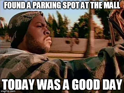 FOUND A PARKING SPOT AT THE MALL TODAY WAS A GOOD DAY | made w/ Imgflip meme maker