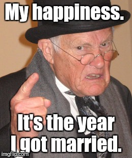 Back In My Day Meme | My happiness. It's the year I got married. | image tagged in memes,back in my day | made w/ Imgflip meme maker