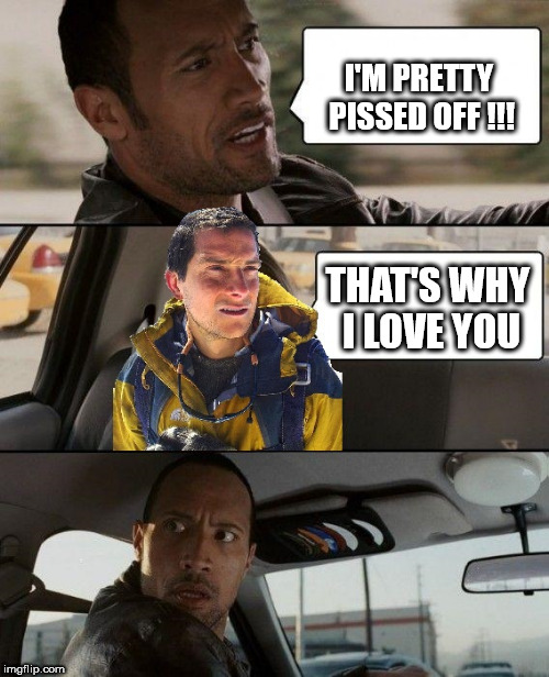 the rock driving bear grylls version | I'M PRETTY PISSED OFF !!! THAT'S WHY I LOVE YOU | image tagged in the rock driving-bear grylls,the rock driving,bear grylls | made w/ Imgflip meme maker