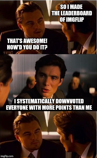 Tired of being downvoted by trolls? Join us for Down With Downvotes Weekend Dec 8-10, a JBmemegeek, 1forpeace & isayisay event! |  SO I MADE THE LEADERBOARD OF IMGFLIP; THAT'S AWESOME! HOW'D YOU DO IT? I SYSTEMATICALLY DOWNVOTED EVERYONE WITH MORE POINTS THAN ME | image tagged in memes,inception,down with downvotes weekend,downvote fairy,jbmemegeek,leonardo dicaprio | made w/ Imgflip meme maker
