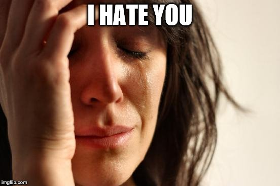 First World Problems Meme | I HATE YOU | image tagged in memes,first world problems | made w/ Imgflip meme maker