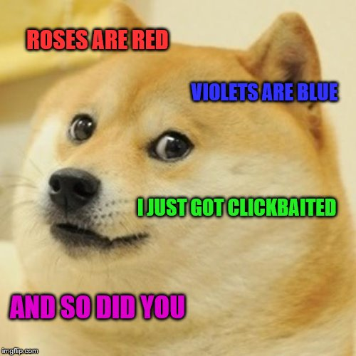 The sad truth of the Internet sometimes. | ROSES ARE RED VIOLETS ARE BLUE I JUST GOT CLICKBAITED AND SO DID YOU | image tagged in memes,doge | made w/ Imgflip meme maker