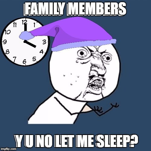 Y U NO! | FAMILY MEMBERS Y U NO LET ME SLEEP? | image tagged in y u no,family,3d | made w/ Imgflip meme maker