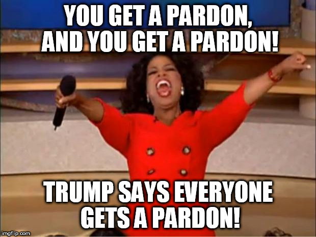 Oprah You Get A Meme | YOU GET A PARDON, AND YOU GET A PARDON! TRUMP SAYS EVERYONE GETS A PARDON! | image tagged in memes,oprah you get a | made w/ Imgflip meme maker