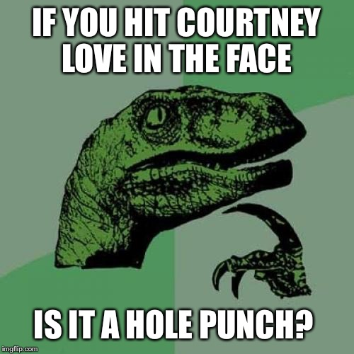 Philosoraptor Meme | IF YOU HIT COURTNEY LOVE IN THE FACE IS IT A HOLE PUNCH? | image tagged in memes,philosoraptor | made w/ Imgflip meme maker