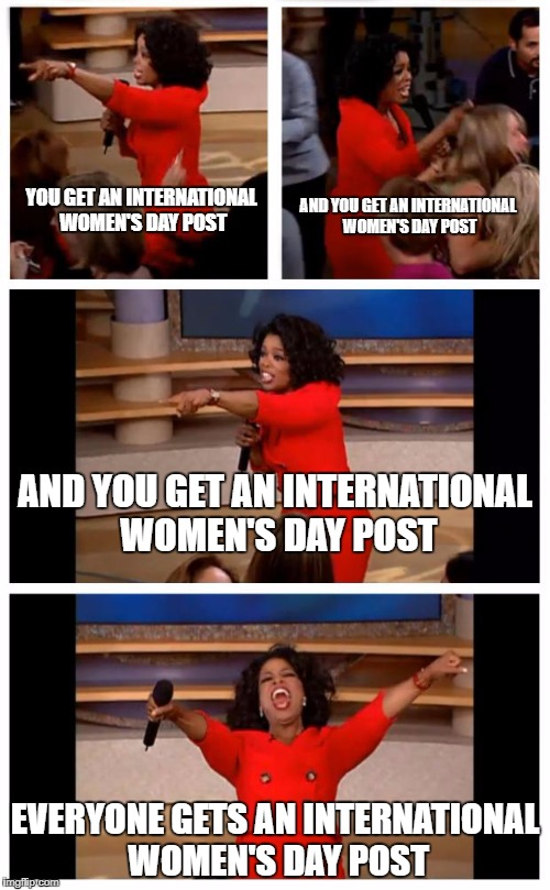 Oprah You Get A Car Everybody Gets A Car Meme | YOU GET AN INTERNATIONAL WOMEN'S DAY POST EVERYONE GETS AN INTERNATIONAL WOMEN'S DAY POST AND YOU GET AN INTERNATIONAL WOMEN'S DAY POST AND  | image tagged in memes,oprah you get a car everybody gets a car | made w/ Imgflip meme maker