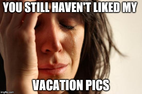 First World Problems Meme | YOU STILL HAVEN'T LIKED MY VACATION PICS | image tagged in memes,first world problems | made w/ Imgflip meme maker