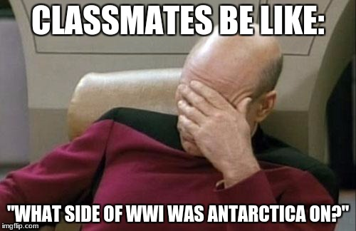 "Captain Picard Facepalm Meme | CLASSMATES BE LIKE: ""WHAT SIDE OF WWI WAS ANTARCTICA ON?"" 
