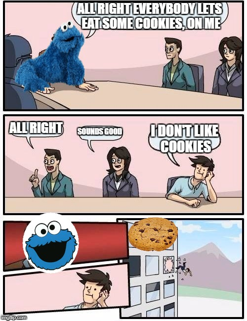 Boardroom Meeting Suggestion Meme | ALL RIGHT EVERYBODY LETS EAT SOME COOKIES, ON ME ALL RIGHT SOUNDS GOOD I DON'T LIKE COOKIES | image tagged in memes,boardroom meeting suggestion | made w/ Imgflip meme maker