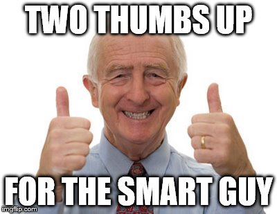 old man two thumbs up | TWO THUMBS UP FOR THE SMART GUY | image tagged in old man two thumbs up | made w/ Imgflip meme maker