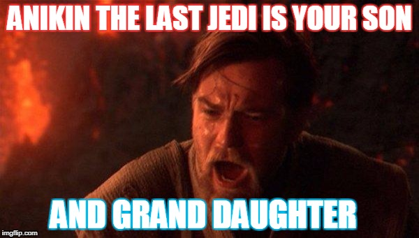 You Were The Chosen One (Star Wars) Meme | ANIKIN THE LAST JEDI IS YOUR SON AND GRAND DAUGHTER | image tagged in memes,you were the chosen one star wars | made w/ Imgflip meme maker