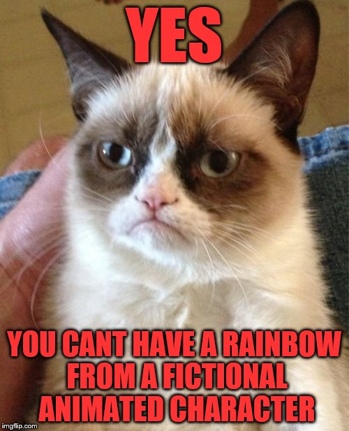 Grumpy Cat Meme | YES YOU CANT HAVE A RAINBOW FROM A FICTIONAL ANIMATED CHARACTER | image tagged in memes,grumpy cat | made w/ Imgflip meme maker