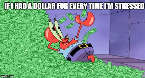 Stressed for Cash | IF I HAD A DOLLAR FOR EVERY TIME I'M STRESSED | image tagged in spongebob squarepants,mr krabs,nickelodeon,money,stressed out | made w/ Imgflip meme maker