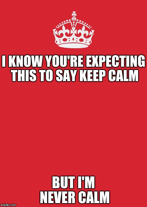 Keep Calm And Carry On Red Meme | I KNOW YOU'RE EXPECTING THIS TO SAY KEEP CALM BUT I'M NEVER CALM | image tagged in memes,keep calm and carry on red | made w/ Imgflip meme maker