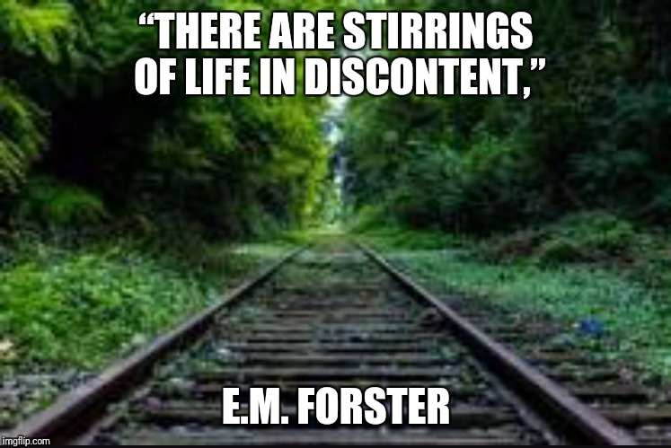 "Inspiration | ""THERE ARE STIRRINGS OF LIFE IN DISCONTENT,"" E.M. FORSTER 