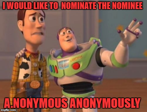X, X Everywhere Meme | I WOULD LIKE TO  NOMINATE THE NOMINEE A.NONYMOUS ANONYMOUSLY | image tagged in memes,x,x everywhere,x x everywhere | made w/ Imgflip meme maker
