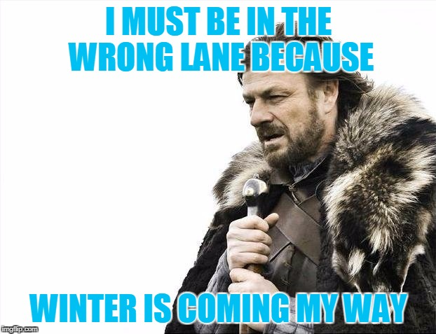 Brace Yourselves X is Coming Meme | I MUST BE IN THE WRONG LANE BECAUSE WINTER IS COMING MY WAY | image tagged in memes,brace yourselves x is coming | made w/ Imgflip meme maker
