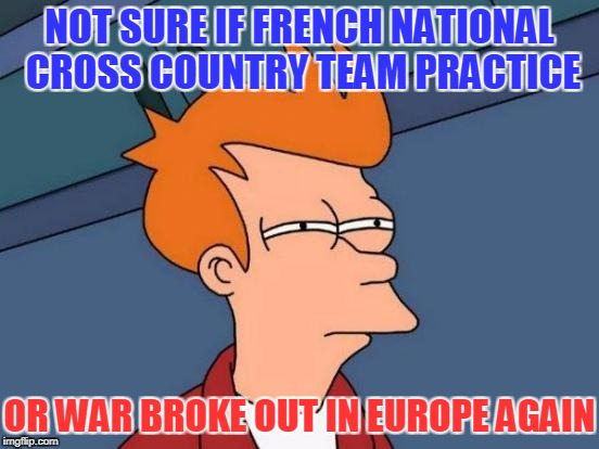 Futurama Fry Meme | NOT SURE IF FRENCH NATIONAL CROSS COUNTRY TEAM PRACTICE OR WAR BROKE OUT IN EUROPE AGAIN | image tagged in memes,futurama fry | made w/ Imgflip meme maker