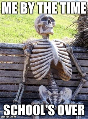 Waiting Skeleton Meme | ME BY THE TIME SCHOOL'S OVER | image tagged in memes,waiting skeleton | made w/ Imgflip meme maker