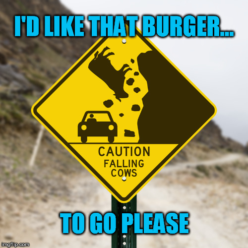 Ground Beef | I'D LIKE THAT BURGER... TO GO PLEASE | image tagged in cow,falling,car,caution,road,sign | made w/ Imgflip meme maker