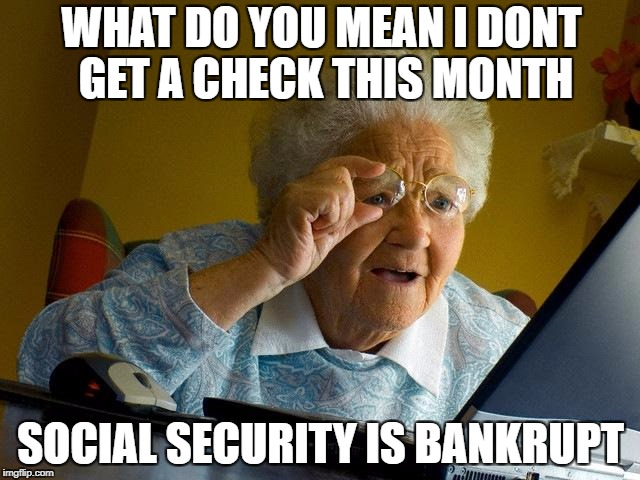 Grandma Finds The Internet Meme | WHAT DO YOU MEAN I DONT GET A CHECK THIS MONTH SOCIAL SECURITY IS BANKRUPT | image tagged in memes,grandma finds the internet | made w/ Imgflip meme maker