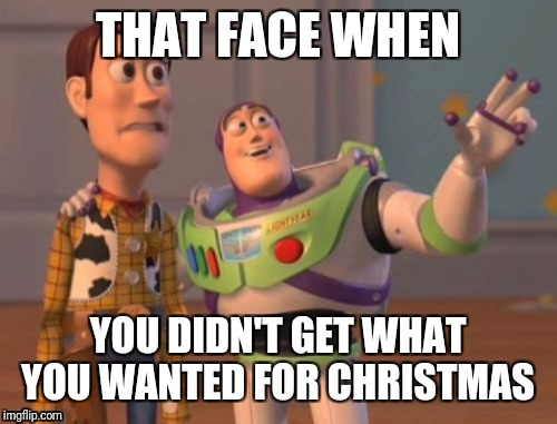 X, X Everywhere Meme | THAT FACE WHEN YOU DIDN'T GET WHAT YOU WANTED FOR CHRISTMAS | image tagged in memes,x x everywhere | made w/ Imgflip meme maker