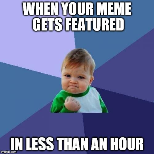 Success Kid Meme | WHEN YOUR MEME GETS FEATURED IN LESS THAN AN HOUR | image tagged in memes,success kid | made w/ Imgflip meme maker