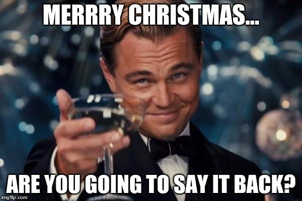 Leonardo Dicaprio Cheers Meme | MERRRY CHRISTMAS... ARE YOU GOING TO SAY IT BACK? | image tagged in memes,leonardo dicaprio cheers | made w/ Imgflip meme maker