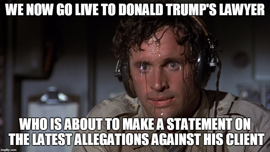 Trump's lawyer makes a statemtn | WE NOW GO LIVE TO DONALD TRUMP'S LAWYER WHO IS ABOUT TO MAKE A STATEMENT ON THE LATEST ALLEGATIONS AGAINST HIS CLIENT | image tagged in airplane sweating,donald trump,lawyer,hot water | made w/ Imgflip meme maker