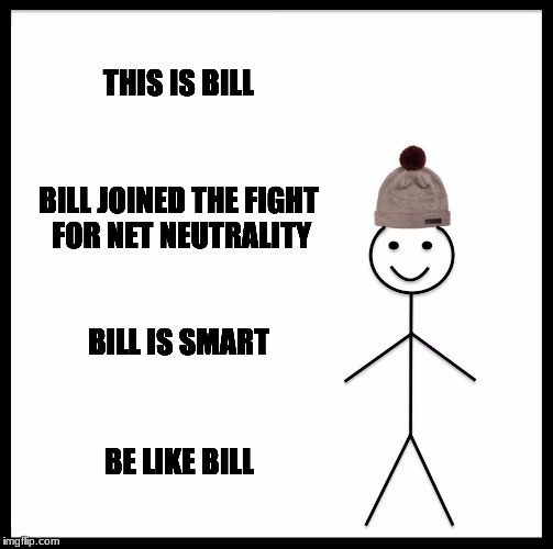 Be Like Bill Meme | THIS IS BILL BILL JOINED THE FIGHT FOR NET NEUTRALITY BILL IS SMART BE LIKE BILL | image tagged in memes,be like bill | made w/ Imgflip meme maker