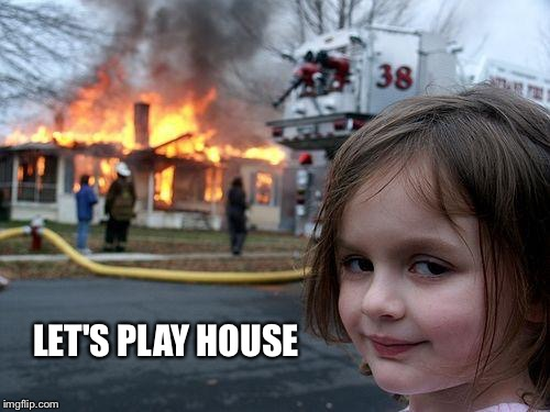 Disaster Girl Meme | LET'S PLAY HOUSE | image tagged in memes,disaster girl | made w/ Imgflip meme maker
