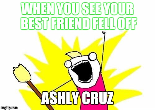 X All The Y Meme | WHEN YOU SEE YOUR BEST FRIEND FELL OFF ASHLY CRUZ | image tagged in memes,x all the y | made w/ Imgflip meme maker