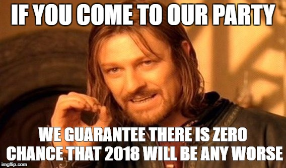 One Does Not Simply Meme | IF YOU COME TO OUR PARTY WE GUARANTEE THERE IS ZERO CHANCE THAT 2018 WILL BE ANY WORSE | image tagged in memes,one does not simply | made w/ Imgflip meme maker
