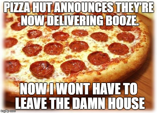 Pizza Hut Delivery | PIZZA HUT ANNOUNCES THEY'RE NOW DELIVERING BOOZE. NOW I WONT HAVE TO LEAVE THE DAMN HOUSE | image tagged in pizza,booze,memes | made w/ Imgflip meme maker