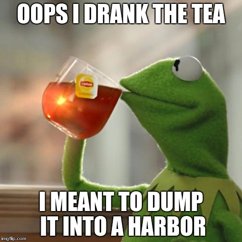But Thats None Of My Business Meme | OOPS I DRANK THE TEA I MEANT TO DUMP IT INTO A HARBOR | image tagged in memes,but thats none of my business,kermit the frog | made w/ Imgflip meme maker