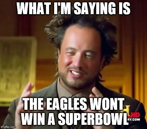 Ancient Aliens Meme | WHAT I'M SAYING IS THE EAGLES WONT WIN A SUPERBOWL | image tagged in memes,ancient aliens | made w/ Imgflip meme maker