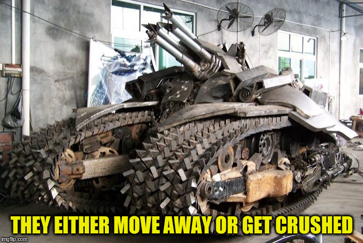 THEY EITHER MOVE AWAY OR GET CRUSHED | made w/ Imgflip meme maker