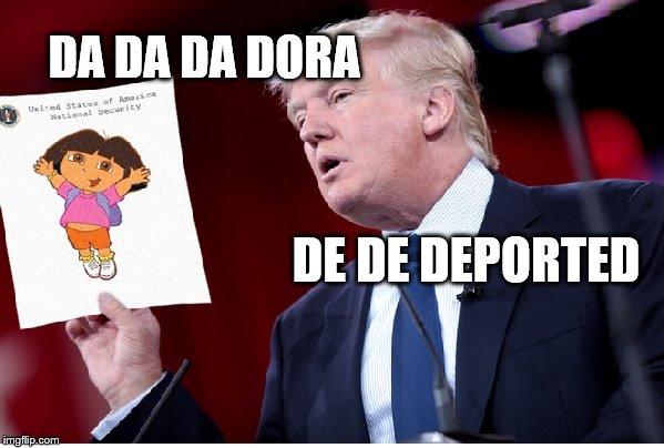 Donald trump vs Dora | DE DE DEPORTED DA DA DA DORA | image tagged in donald trump  dora | made w/ Imgflip meme maker
