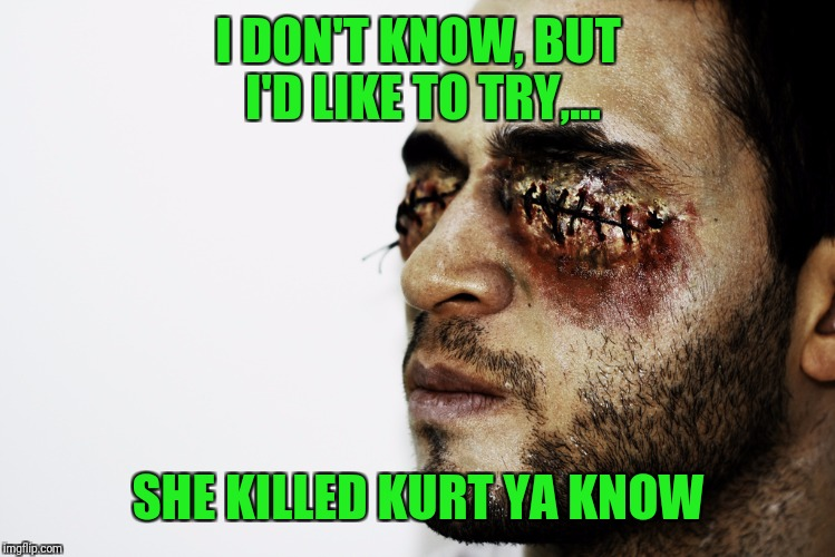 I DON'T KNOW, BUT I'D LIKE TO TRY,... SHE KILLED KURT YA KNOW | made w/ Imgflip meme maker