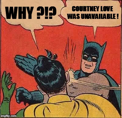 Batman Slapping Robin Meme | WHY ?!? COURTNEY LOVE WAS UNAVAILABLE ! | image tagged in memes,batman slapping robin | made w/ Imgflip meme maker
