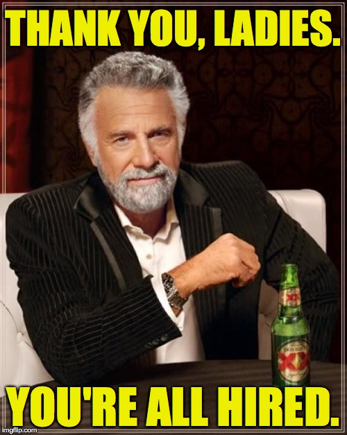 The Most Interesting Man In The World Meme | THANK YOU, LADIES. YOU'RE ALL HIRED. | image tagged in memes,the most interesting man in the world | made w/ Imgflip meme maker