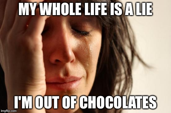 First World Problems Meme | MY WHOLE LIFE IS A LIE I'M OUT OF CHOCOLATES | image tagged in memes,first world problems | made w/ Imgflip meme maker